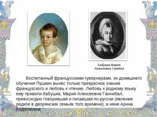 Воспитанный французскими гувернерами, из домашнего обучения Пушкин вынес т