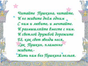 Читайте Пушкина, читайте, И не живите днём одним С ним и любите, и мечтайте.
