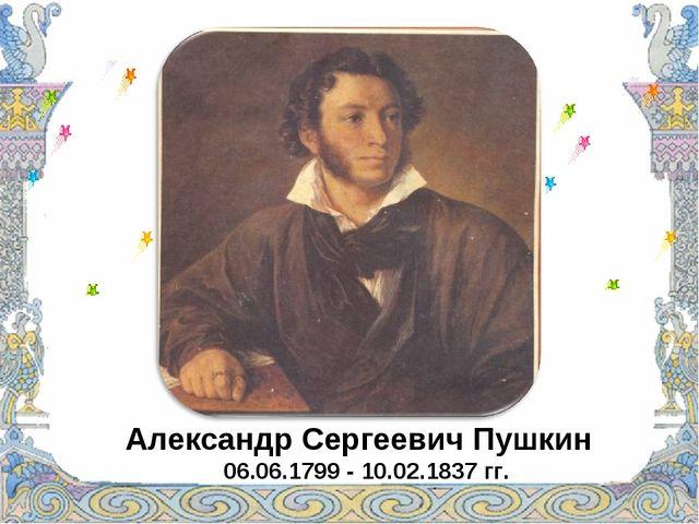 Александр Сергеевич Пушкин 06.06.1799 - 10.02.1837 гг.