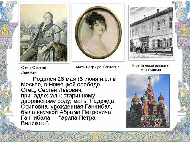 Родился 26 мая (6 июня н.с.) в Москве, в Немецкой слободе. Отец, Сергей Льв...