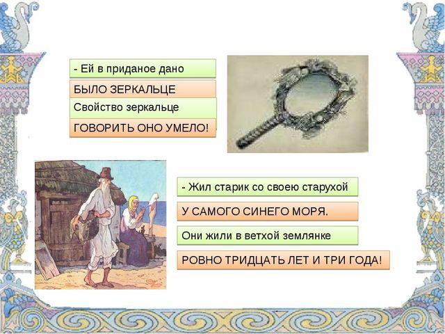 - Ей в приданое дано БЫЛО ЗЕРКАЛЬЦЕ ОДНО; Свойство зеркальце имело; ГОВОРИТЬ...