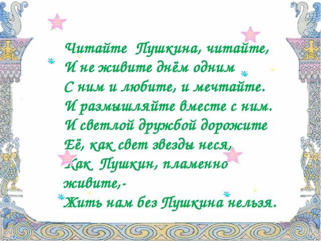 Читайте Пушкина, читайте, И не живите днём одним С ним и любите, и мечтайте....
