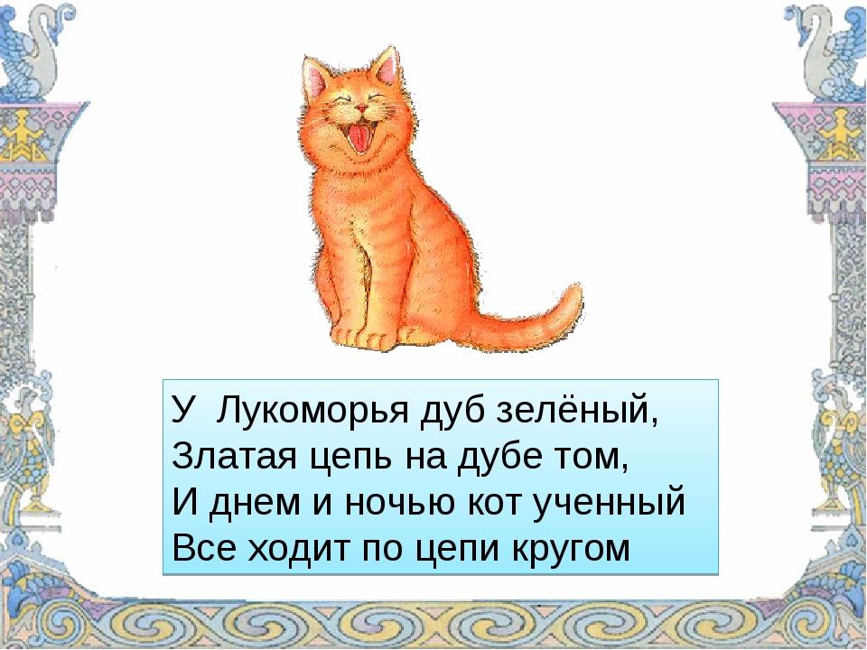 У Лукоморья дуб зелёный, Златая цепь на дубе том, И днем и ночью кот ученный...