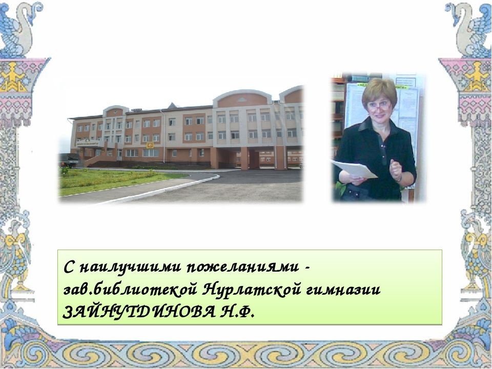 С наилучшими пожеланиями - зав.библиотекой Нурлатской гимназии ЗАЙНУТДИНОВА Н...