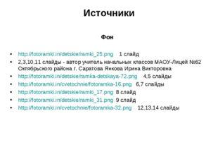Источники Фон http://fotoramki.in/detskie/ramki_25.png 1 слайд 2,3,10,11 слай