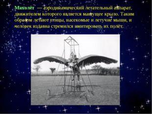 Махолёт — аэродинамический летательный аппарат, движителем которого является
