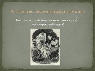 Без разговорной лексики не полон «живой великорусский» язык!