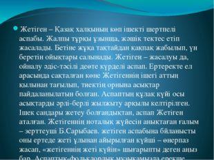 Жетіген – Қазақ халқының көп ішекті шертпелі аспабы. Жалпы тұрқы ұзынща, жәші