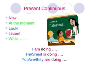 Present Continuous Now At the moment Look! Listen! While ….. I am doing …. He
