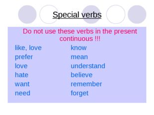 Special verbs Do not use these verbs in the present continuous !!! like, love