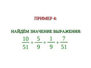 ПРИМЕР 4: НАЙДЁМ ЗНАЧЕНИЕ ВЫРАЖЕНИЯ: 10 51 + 5 9 + 1 9 + 7 51