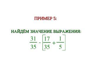 ПРИМЕР 5: НАЙДЁМ ЗНАЧЕНИЕ ВЫРАЖЕНИЯ: 31 35 - 17 35 + 1 5