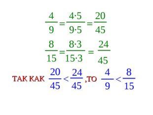 4 9 = 4∙5 9∙5 = 20 45 8 15 = 8∙3 15∙3 = 24 45 20 45 < 24 45 ТАК КАК 4 9 < 8 1