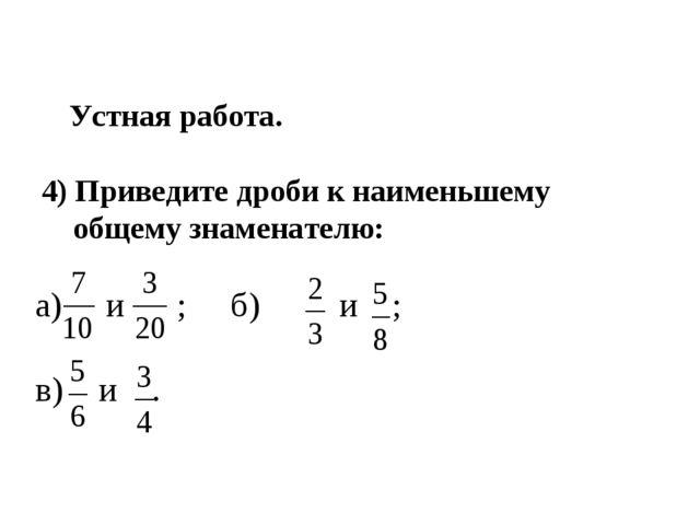 Устная работа. 4) Приведите дроби к наименьшему общему знаменателю: а) и ; б...