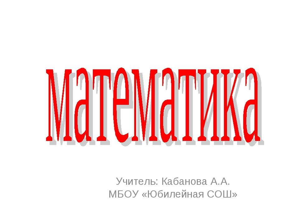 Учитель: Кабанова А.А. МБОУ «Юбилейная СОШ»