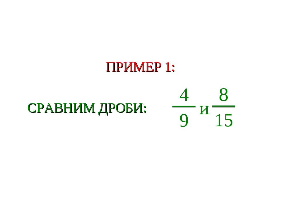 ПРИМЕР 1: СРАВНИМ ДРОБИ: 4 9 и 8 15