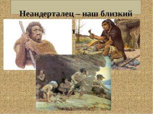 Неандерталец – наш близкий родственник