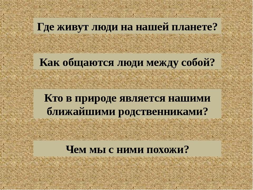 Где живут люди на нашей планете? Как общаются люди между собой? Кто в природе...