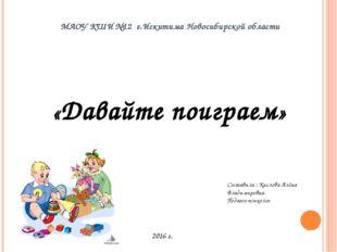 МАОУ КШИ №12 г.Искитима Новосибирской области «Давайте поиграем» Составила :