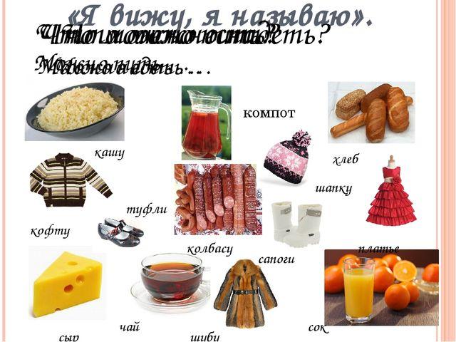 «Я вижу, я называю». Что можно есть? Можно есть … кашу хлеб колбасу сыр Что м...