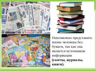 Невозможно представить жизнь человека без бумаги, так как она является источн