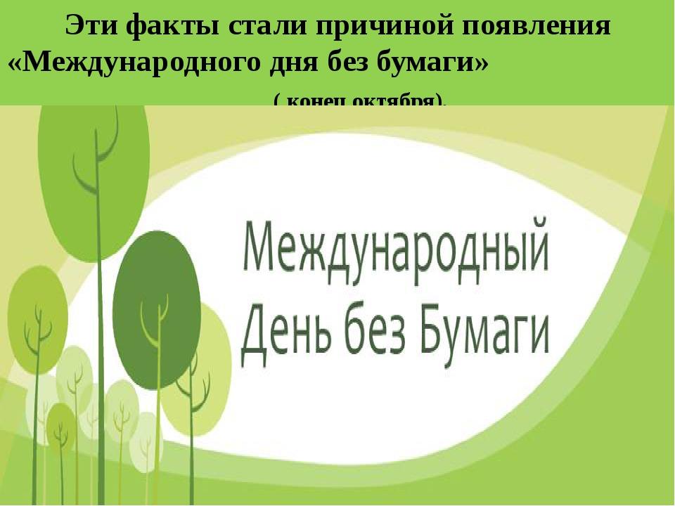 Эти факты стали причиной появления «Международного дня без бумаги» ( конец ок...