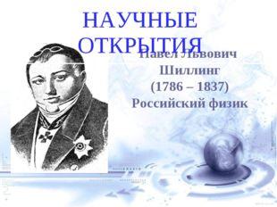 Павел Львович Шиллинг (1786 – 1837) Российский физик НАУЧНЫЕ ОТКРЫТИЯ евгений