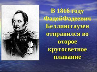 В 1816 году ФадейФадеевич Беллинсгаузен отправился во второе кругосветное пла