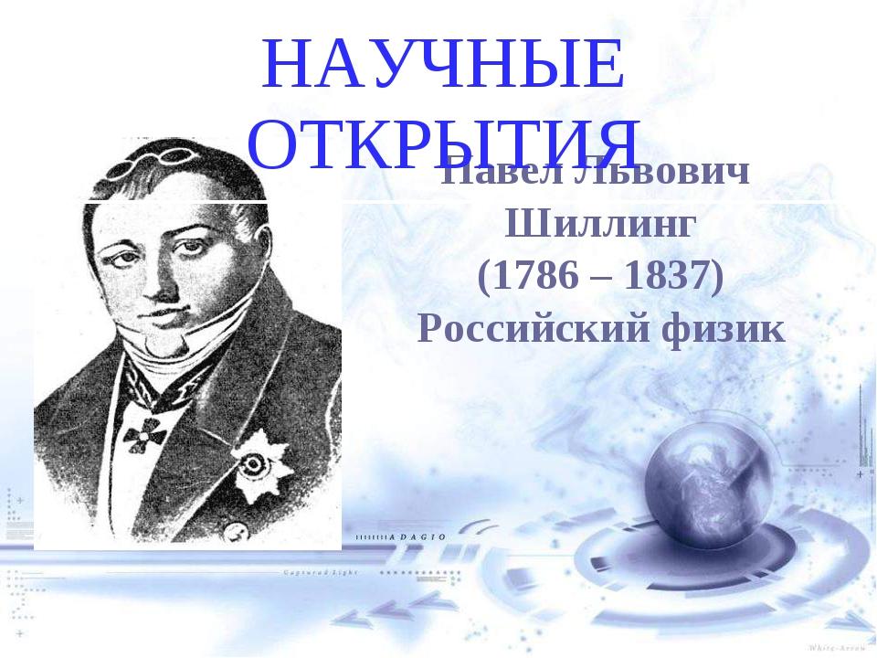 Павел Львович Шиллинг (1786 – 1837) Российский физик НАУЧНЫЕ ОТКРЫТИЯ евгений...