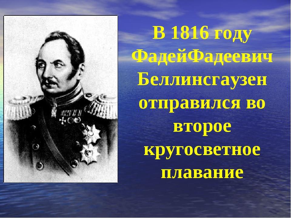 В 1816 году ФадейФадеевич Беллинсгаузен отправился во второе кругосветное пла...