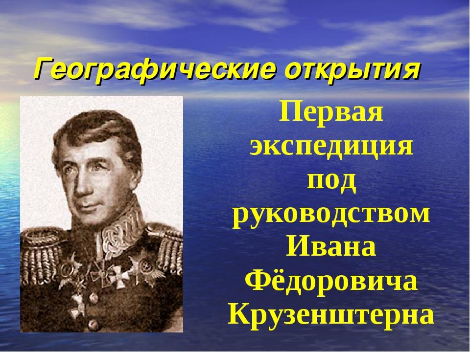 Географические открытия Первая экспедиция под руководством Ивана Фёдоровича К...