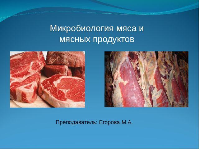 Микробиология мяса и мясных продуктов Преподаватель: Егорова М.А.