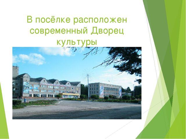 В посёлке расположен современный Дворец культуры
