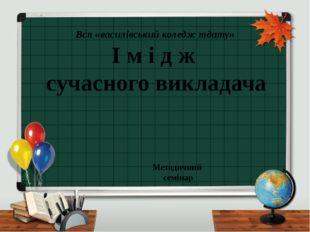 І м і д ж сучасного викладача Всп «василівський коледж тдату» Методичний сем