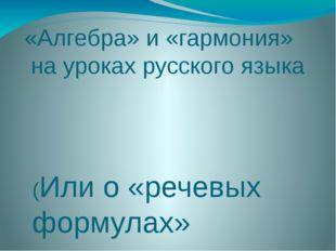 «Алгебра» и «гармония» на уроках русского языка (Или о «речевых формулах» при