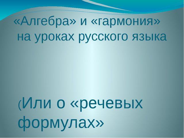 «Алгебра» и «гармония» на уроках русского языка (Или о «речевых формулах» при...