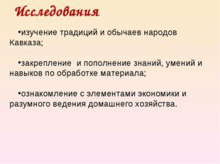 Исследования изучение традиций и обычаев народов Кавказа; закрепление и попол