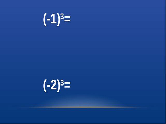 (-1)3= (-2)3=