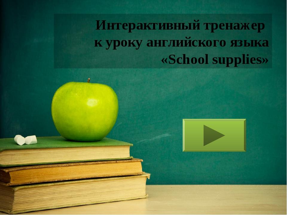 Интерактивный тренажер к уроку английского языка «School supplies»