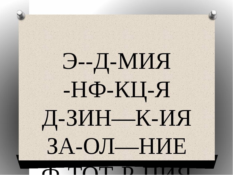 Э--Д-МИЯ -НФ-КЦ-Я Д-ЗИН—К-ИЯ ЗА-ОЛ—НИЕ Ф-ТОТ-Р-ПИЯ