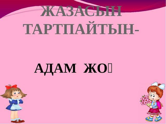 ЖАЗАСЫН ТАРТПАЙТЫН- АДАМ ЖОҚ