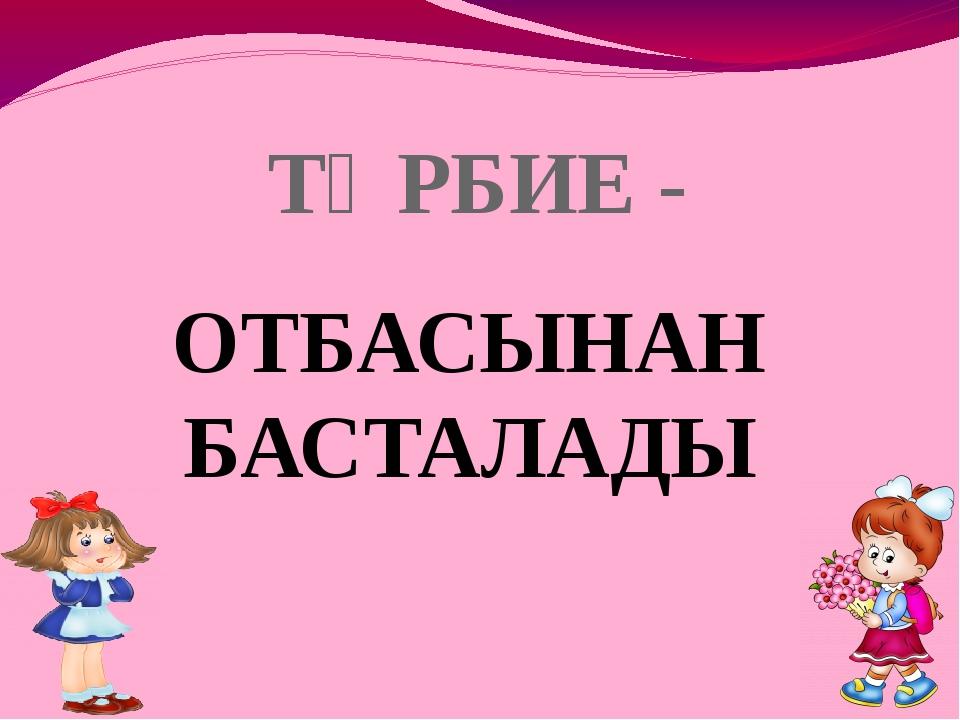 ТӘРБИЕ - ОТБАСЫНАН БАСТАЛАДЫ