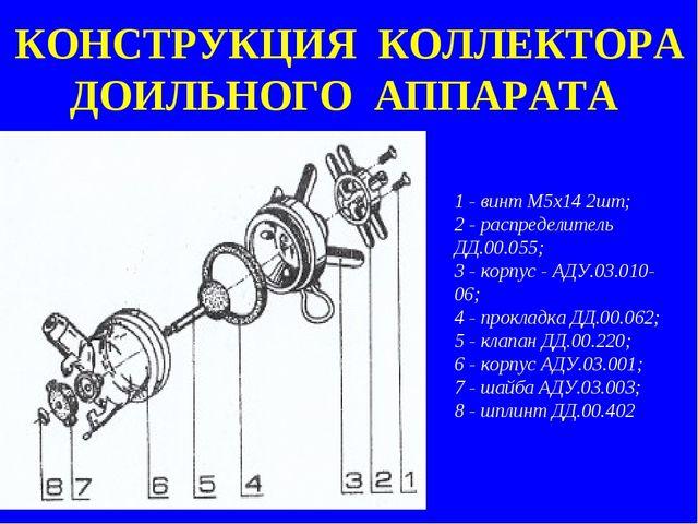 КОНСТРУКЦИЯ КОЛЛЕКТОРА ДОИЛЬНОГО АППАРАТА 1 - винт M5х14 2шт; 2 - распределит...