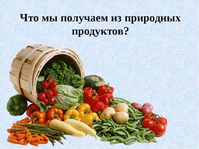 Что мы получаем из природных продуктов?
