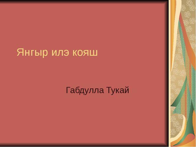 Янгыр илэ кояш Габдулла Тукай