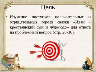 Цель Изучение поступков положительных и отрицательных героев сказки «Иван – к