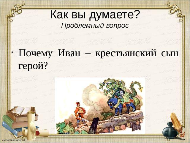 Как вы думаете? Проблемный вопрос Почему Иван – крестьянский сын герой?