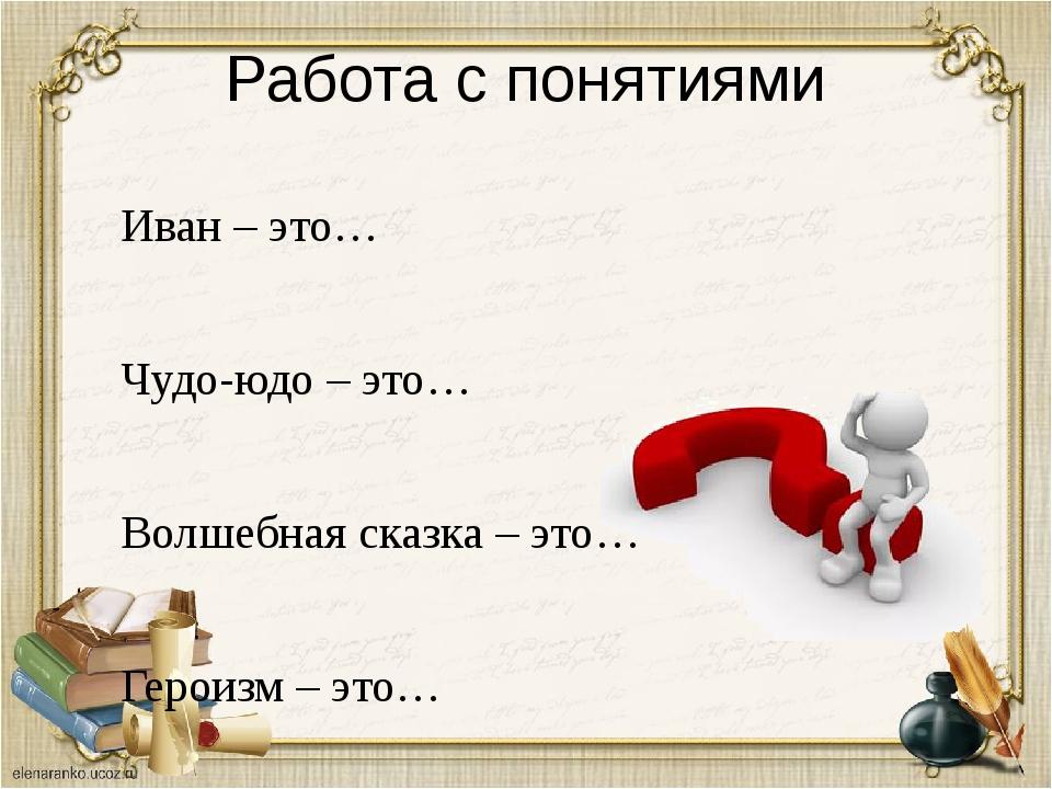 Работа с понятиями Иван – это… Чудо-юдо – это… Волшебная сказка – это… Ге...