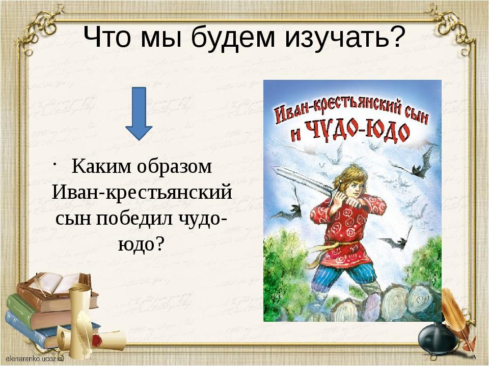 Что мы будем изучать? Каким образом Иван-крестьянский сын победил чудо-юдо?