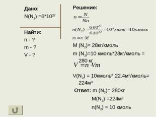 Дано: N(N2) =6*1027 Найти: n - ? m - ? V - ? Решение: M (N2)= 28кг/кмоль m (N